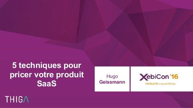 @xebiconfr #xebiconfr 5 techniques pour pricer votre produit SaaS Hugo Geissmann