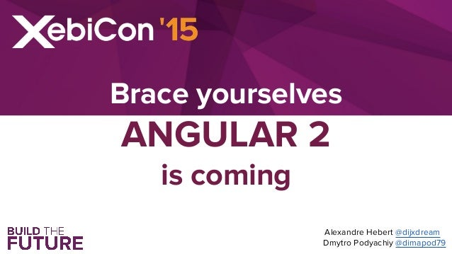 Brace yourselves ANGULAR 2 is coming Alexandre Hebert @dijxdream Dmytro Podyachiy @dimapod79