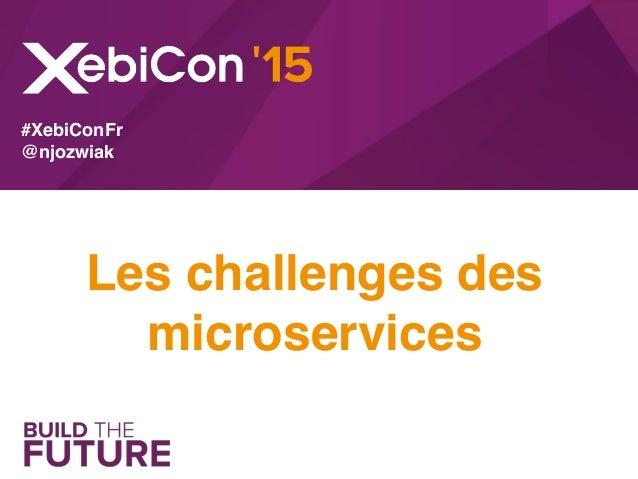 Les challenges des microservices #XebiConFr @njozwiak