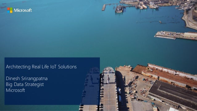 Architecting Real Life IoT Solutions Dinesh Srirangpatna Big Data Strategist Microsoft