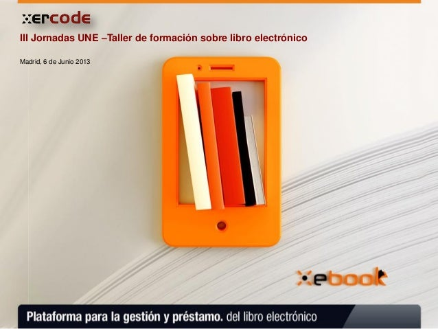 Madrid, 6 de Junio 2013III Jornadas UNE –Taller de formación sobre libro electrónico