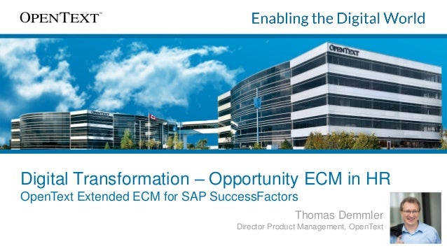 Digital Transformation – Opportunity ECM in HR OpenText Extended ECM for SAP SuccessFactors Thomas Demmler Director Produc...