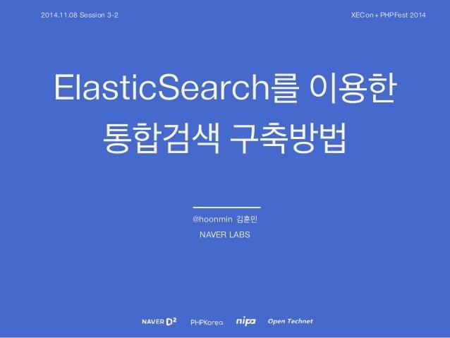 2014.11.08 Session 3-2 XECon + PHPFest 2014  ElasticSearch를 이용한  통합검색 구축방법  @hoonmin 김훈민  NAVER LABS