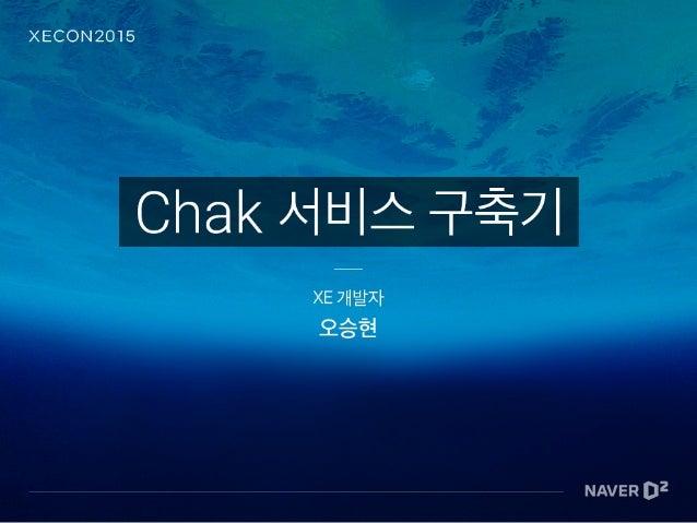 오승현 • XE 1 서드파티 개발자 • XE 1 Contributor • XECONTEST 2014 수상 • CHAK 개발 (15.06 ~ )