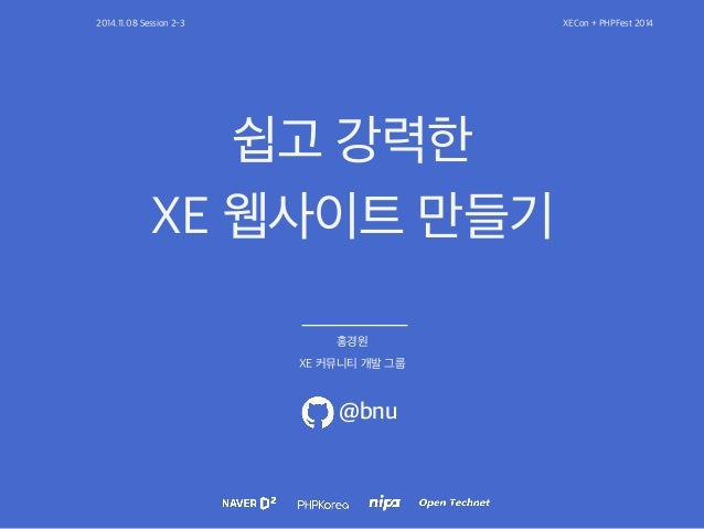2014.11.08 Session 2-3 XECon + PHPFest 2014  쉽고 강력한  XE 웹사이트 만들기  홍경원  XE 커뮤니티 개발 그룹  @bnu
