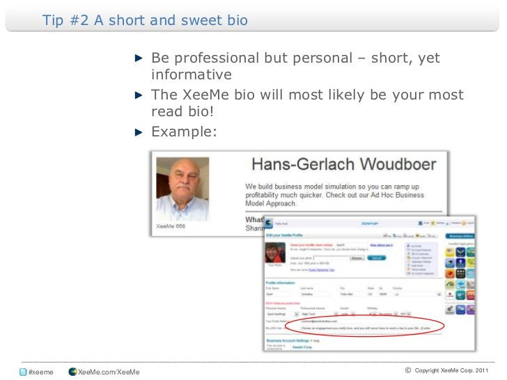 Tip #2 A short and sweet bio <br />Be professional but personal – short, yet informative<br />The XeeMe bio will most like...