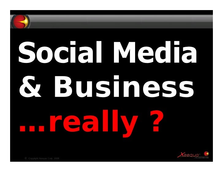 Social Media & Business …really ? ©   Copyright Xeequa Corp. 2008   1