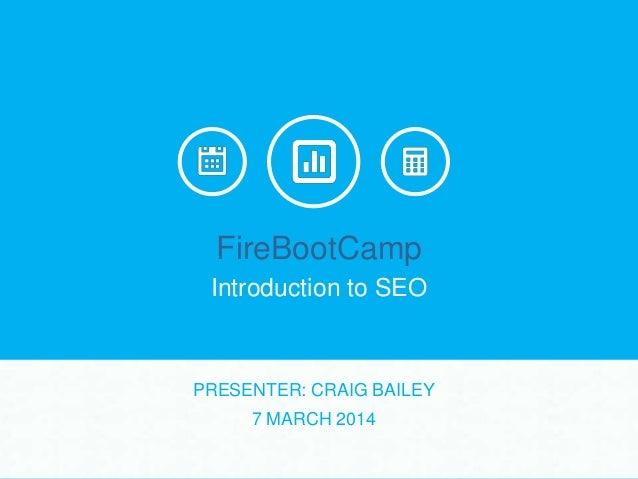FireBootCamp Introduction to SEO  PRESENTER: CRAIG BAILEY 7 MARCH 2014