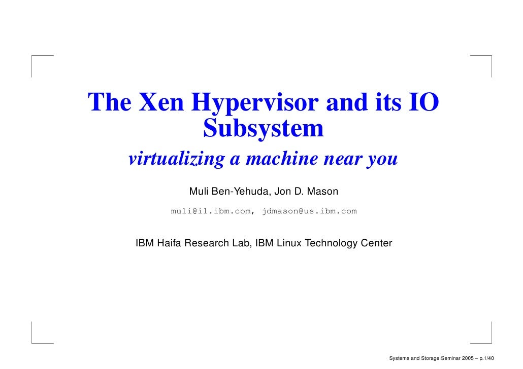 The Xen Hypervisor and its IO         Subsystem   virtualizing a machine near you             Muli Ben-Yehuda, Jon D. Maso...