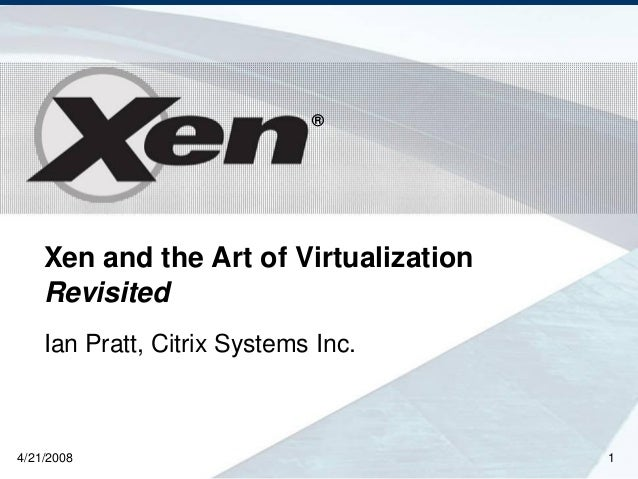 ® Xen and the Art of Virtualization Revisited Ian Pratt, Citrix Systems Inc. 4/21/2008 1