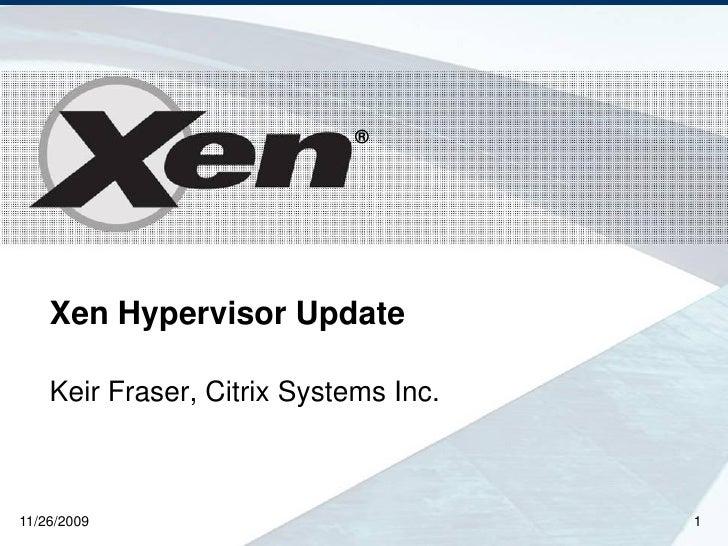 ®         Xen Hypervisor Update      Keir Fraser, Citrix Systems Inc.    11/26/2009                             1