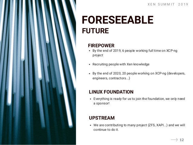 X E N S U M M I T � 2 0 1 9 FIREPOWER By the end of 2019, 6 people working full time on XCP-ng project Recruiting people w...