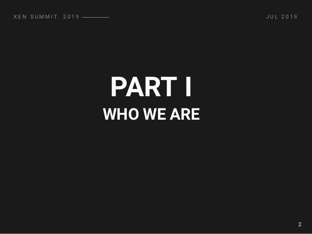 PART I X E N S U M M I T � 2 0 1 9 J U L 2 0 1 9 WHO WE ARE 2