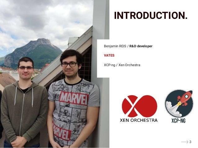 Benjamin REIS / R&D developer VATES XCP-ng / Xen Orchestra INTRODUCTION. 3