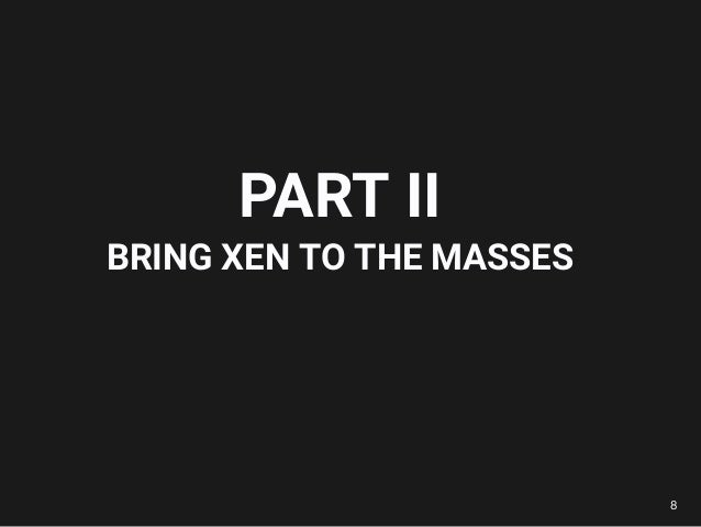 PART II BRING XEN TO THE MASSES 8
