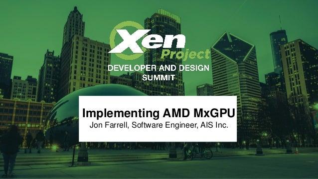 Implementing AMD MxGPU Jon Farrell, Software Engineer, AIS Inc.