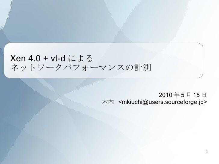 Xen 4.0 + vt-dによる ネットワークパフォーマンスの計測 2010 年 5 月 15 日 木内  <mkiuchi@users.sourceforge.jp>