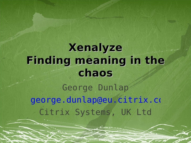 Xenalyze Finding meaning in the         chaos       George Dunlap george.dunlap@eu.citrix.com   Citrix Systems, UK Ltd