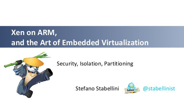Stefano Stabellini @stabellinist Xen on ARM, and the Art of Embedded Virtualization Security, Isolation, Partitioning