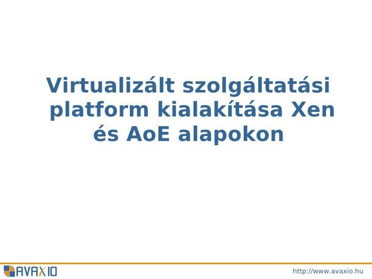 Virtualizált szolgáltatásiplatform kialakítása Xen    és AoE alapokon                      http://www.avaxio.hu
