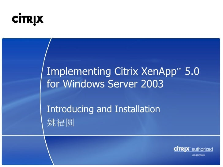 Implementing Citrix XenApp 5.0 TMfor Windows Server 2003Introducing and Installation姚福圆