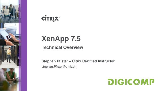 XenApp 7.5 Technical Overview Stephan Pfister – Citrix Certified Instructor stephan.Pfister@umb.ch