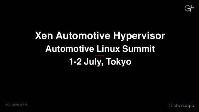 ©2014 GlobalLogic Inc. Xen Automotive Hypervisor Automotive Linux Summit 1-2 July, Tokyo