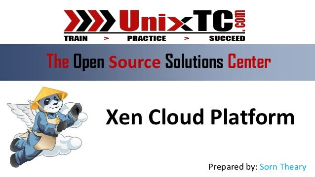 The Open Source Solutions Center        Xen Cloud Platform                       Prepared by: Sorn Theary