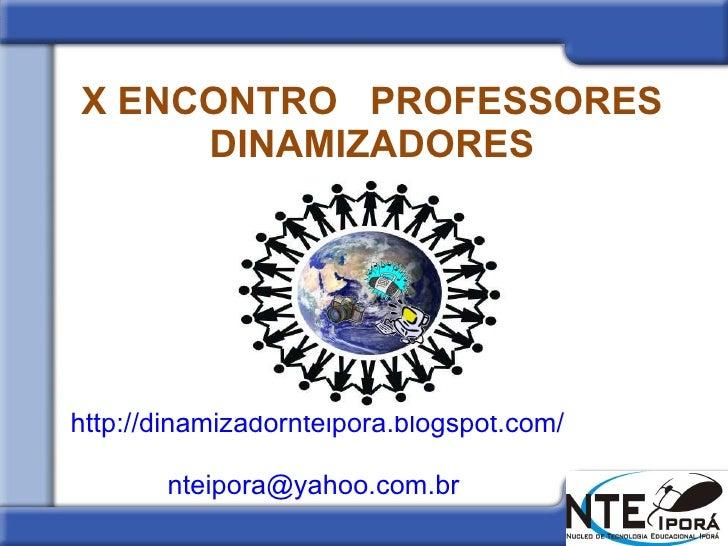 X ENCONTRO  PROFESSORES DINAMIZADORES http://dinamizadornteipora.blogspot.com/   [email_address]