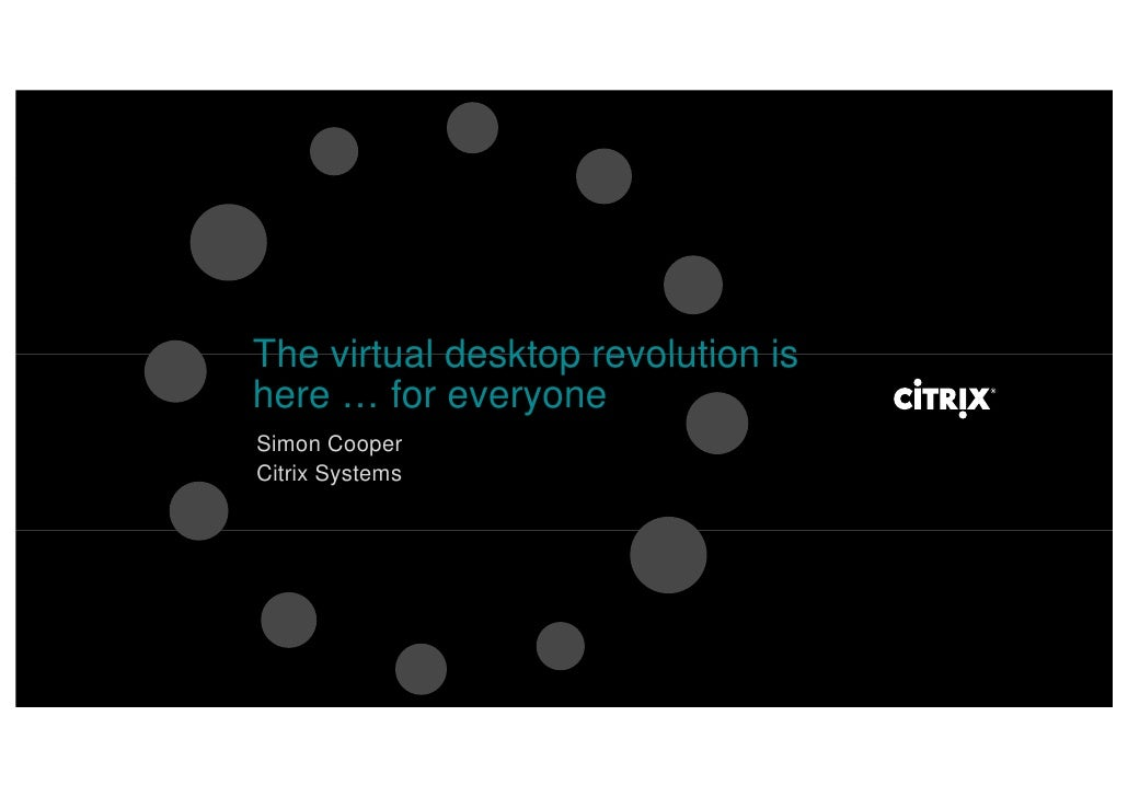 The virtual desktop revolution is here … for everyone Simon Cooper Citrix Systems
