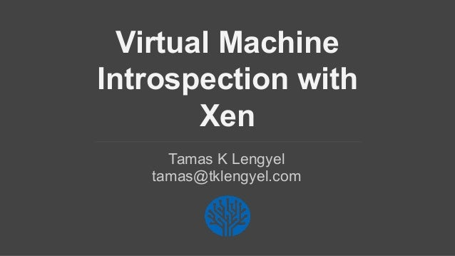 Virtual Machine Introspection with Xen Tamas K Lengyel tamas@tklengyel.com