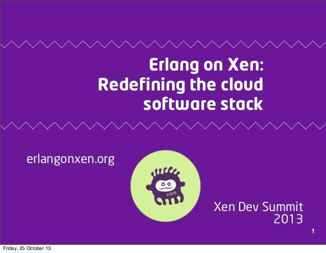 Erlang on Xen: Redefining the cloud software stack erlangonxen.org  Xen Dev Summit 2013 1 Friday, 25 October 13
