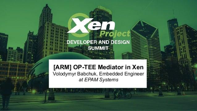 [ARM] OP-TEE Mediator in Xen Volodymyr Babchuk, Embedded Engineer at EPAM Systems