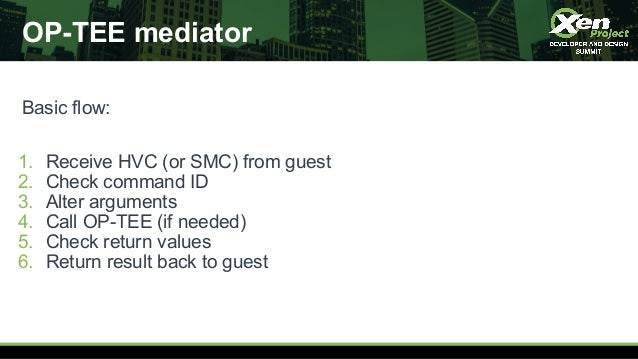 OP-TEE mediator Basic flow: 1. Receive HVC (or SMC) from guest 2. Check command ID 3. Alter arguments 4. Call OP-TEE (if n...