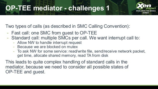 OP-TEE mediator - challenges 1 Two types of calls (as described in SMC Calling Convention): - Fast call: one SMC from gues...