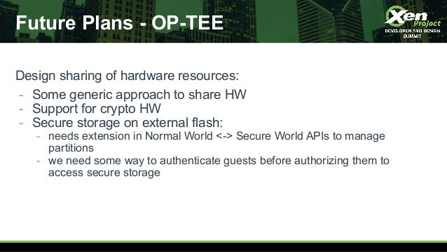Future Plans - OP-TEE Design sharing of hardware resources: - Some generic approach to share HW - Support for crypto HW - ...