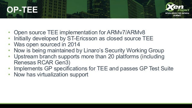 OP-TEE • Open source TEE implementation for ARMv7/ARMv8 • Initially developed by ST-Ericsson as closed source TEE • Was op...