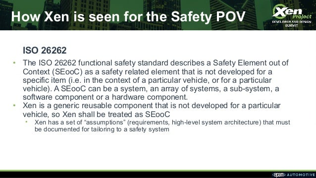 How Xen is seen for the Safety POV ISO 26262 • The ISO 26262 functional safety standard describes a Safety Element out of ...