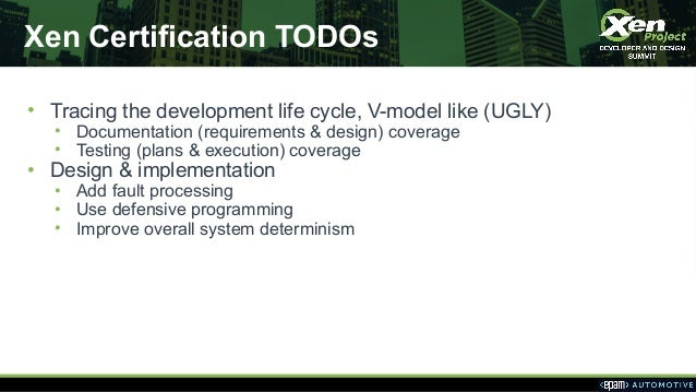 Xen Certification TODOs • Tracing the development life cycle, V-model like (UGLY) • Documentation (requirements & design) ...