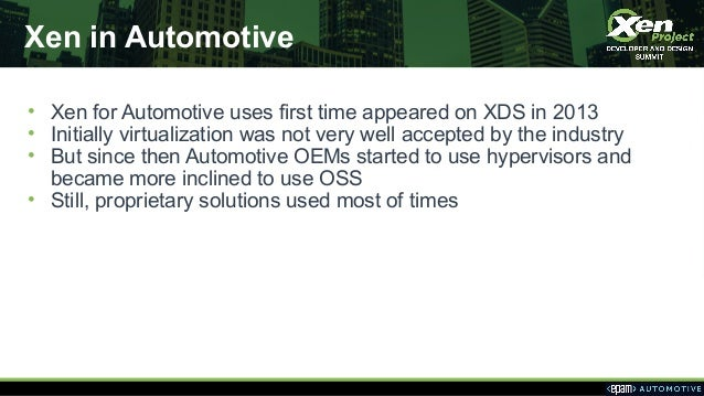 Xen in Automotive • Xen for Automotive uses first time appeared on XDS in 2013 • Initially virtualization was not very wel...