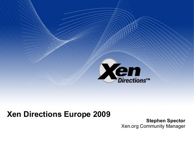 Xen Directions Europe 2009 Stephen Spector Xen.org Community Manager