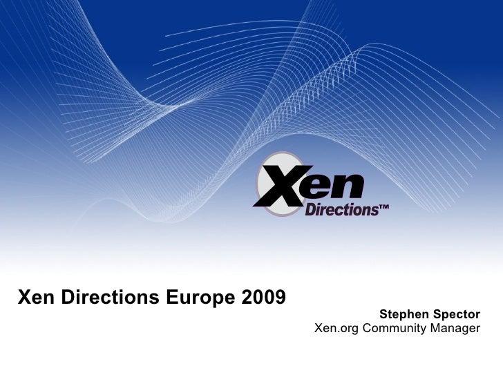 Xen Directions Europe 2009 Stephen Spector Xen.org Community Manager
