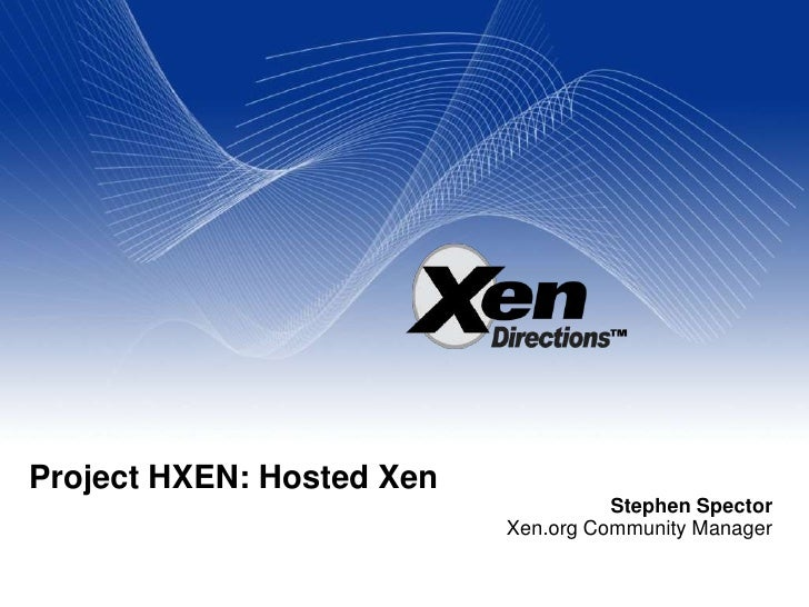 Project HXEN: Hosted Xen<br />Stephen Spector<br />Xen.org Community Manager<br />