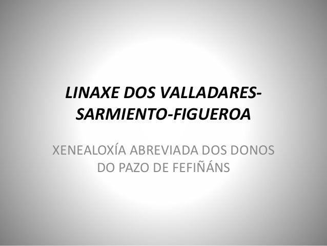 LINAXE DOS VALLADARES- SARMIENTO-FIGUEROA XENEALOXÍA ABREVIADA DOS DONOS DO PAZO DE FEFIÑÁNS