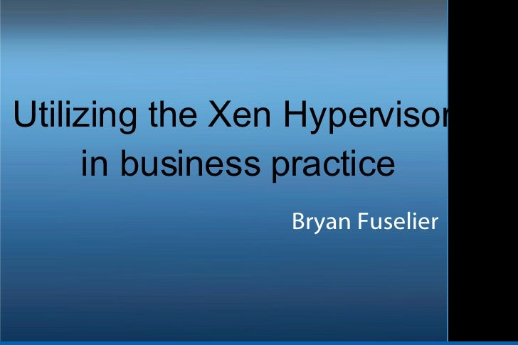 <ul><ul><li>Utilizing the Xen Hypervisor in business practice </li></ul></ul>Bryan Fuselier
