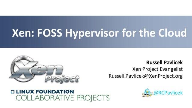 Xen: FOSS Hypervisor for the Cloud Russell Pavlicek Xen Project Evangelist Russell.Pavlicek@XenProject.org @RCPavlicek