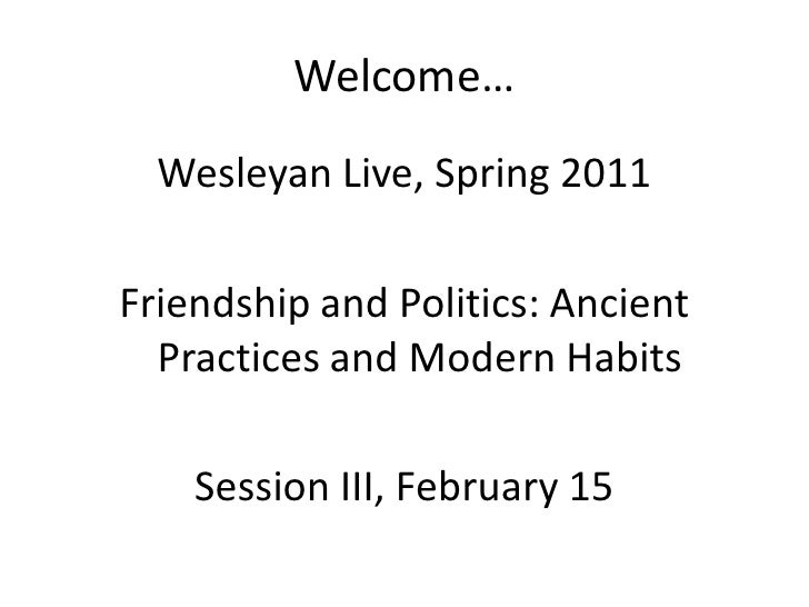 Welcome…  Wesleyan Live, Spring 2011Friendship and Politics: Ancient  Practices and Modern Habits    Session III, February...