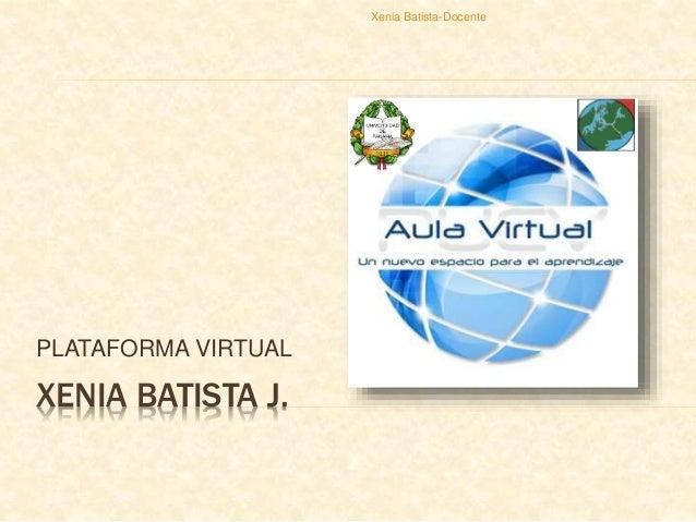 XENIA BATISTA J. PLATAFORMA VIRTUAL Xenia Batista-Docente