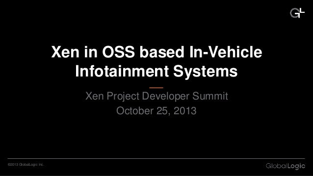 Xen in OSS based In-Vehicle Infotainment Systems Xen Project Developer Summit October 25, 2013  ©2013 GlobalLogic Inc.