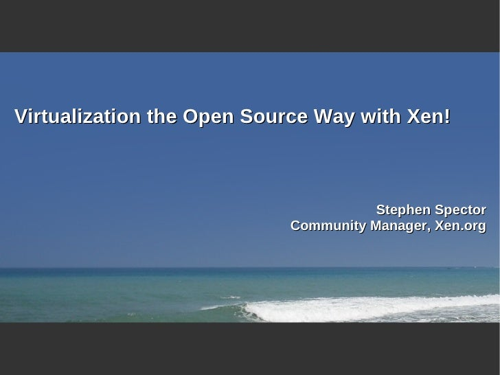 Virtualization the Open Source Way with Xen!                                          Stephen Spector                     ...